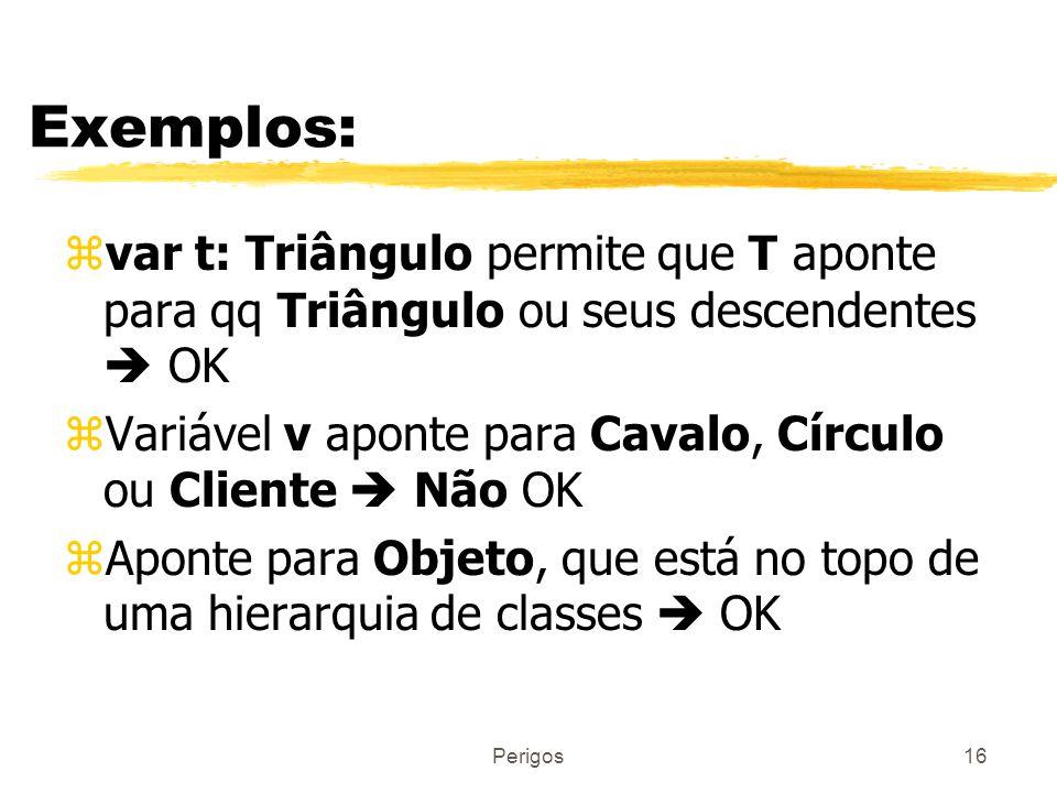 Exemplos: var t: Triângulo permite que T aponte para qq Triângulo ou seus descendentes  OK.