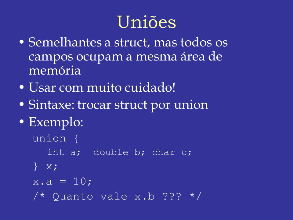 Uniões Semelhantes a struct, mas todos os campos ocupam a mesma área de memória. Usar com muito cuidado!