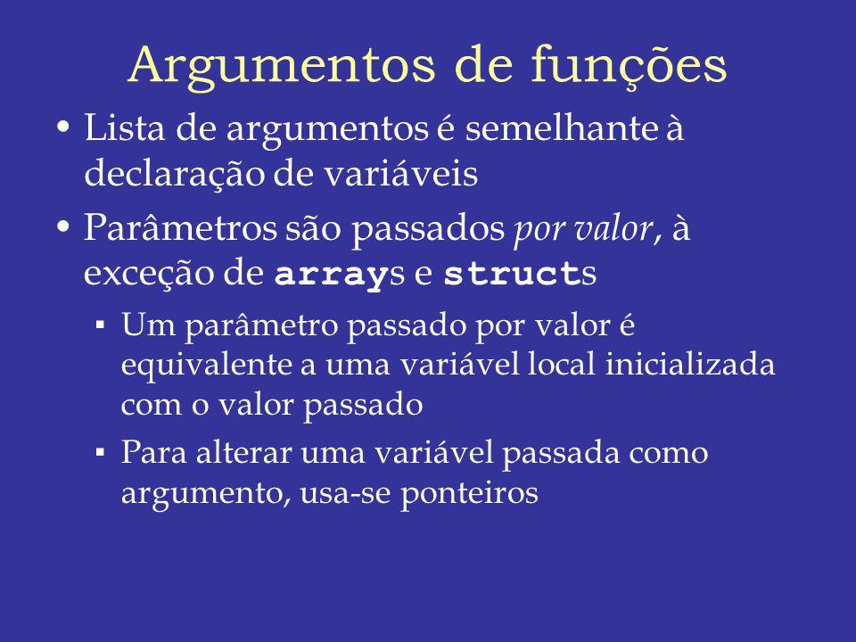 Argumentos de funções Lista de argumentos é semelhante à declaração de variáveis. Parâmetros são passados por valor, à exceção de arrays e structs.