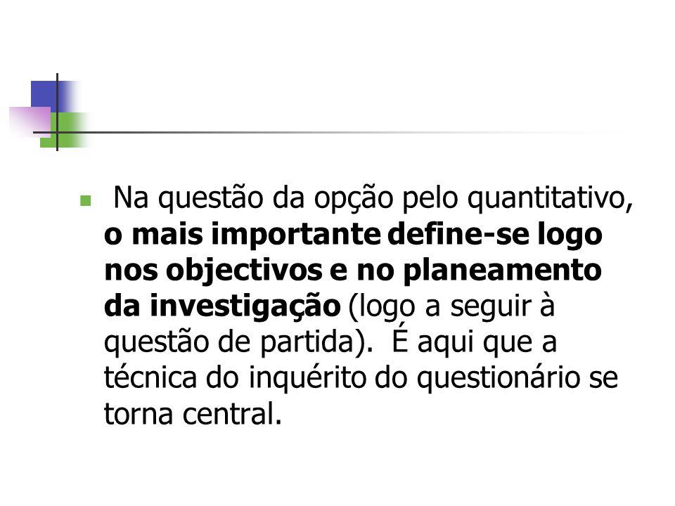 Na questão da opção pelo quantitativo, o mais importante define-se logo nos objectivos e no planeamento da investigação (logo a seguir à questão de partida).
