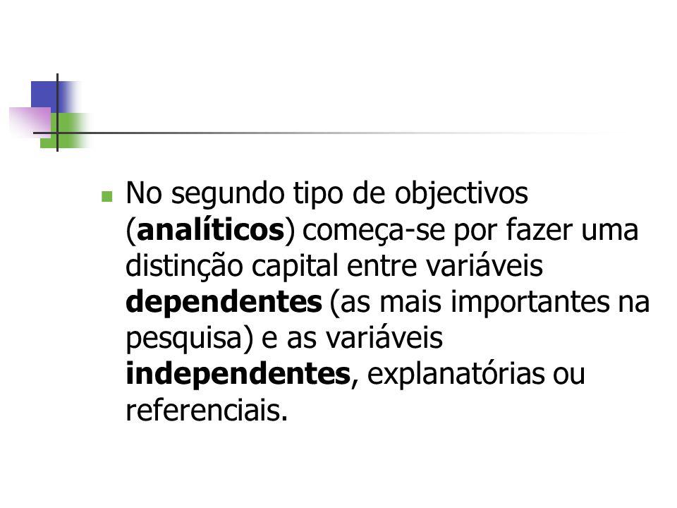 No segundo tipo de objectivos (analíticos) começa-se por fazer uma distinção capital entre variáveis dependentes (as mais importantes na pesquisa) e as variáveis independentes, explanatórias ou referenciais.