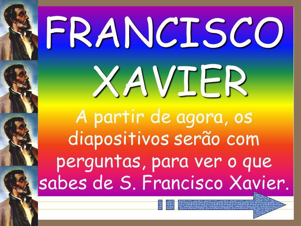 FRANCISCO XAVIER A partir de agora, os diapositivos serão com perguntas, para ver o que sabes de S.