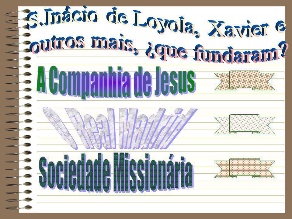 S.Inácio de Loyola, Xavier e outros mais, ¿que fundaram