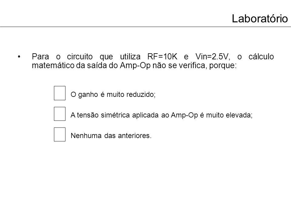 Laboratório Para o circuito que utiliza RF=10K e Vin=2.5V, o cálculo matemático da saída do Amp-Op não se verifica, porque: