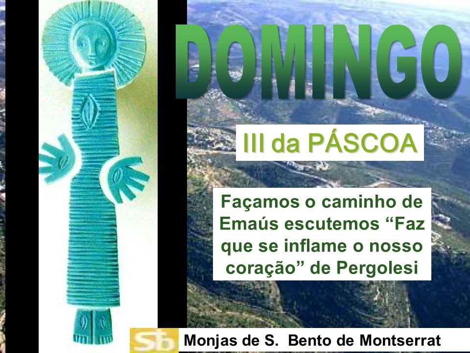 DOMINGO III da PÁSCOA. Façamos o caminho de Emaús escutemos Faz que se inflame o nosso coração de Pergolesi.