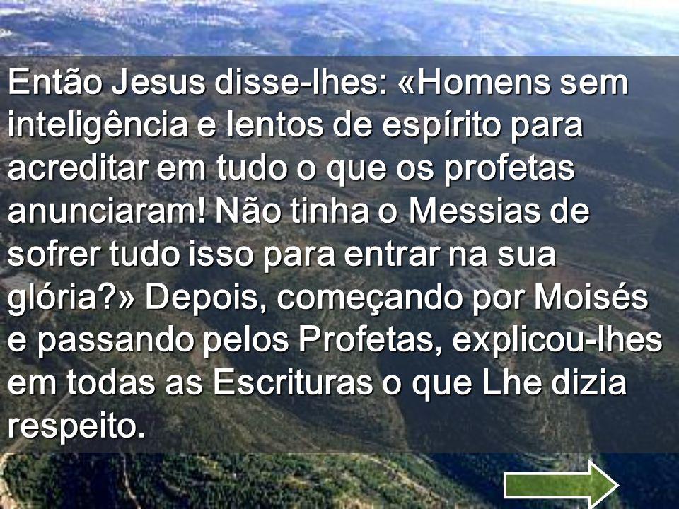 Então Jesus disse-lhes: «Homens sem inteligência e lentos de espírito para acreditar em tudo o que os profetas anunciaram.