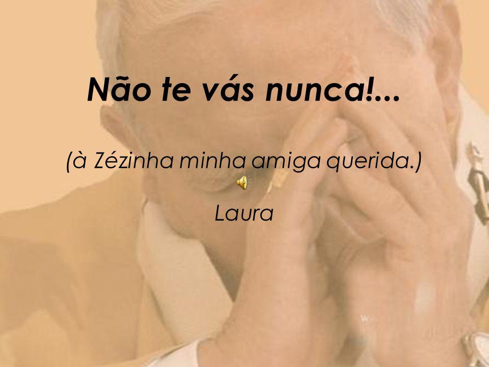 Não te vás nunca!... (à Zézinha minha amiga querida.) Laura