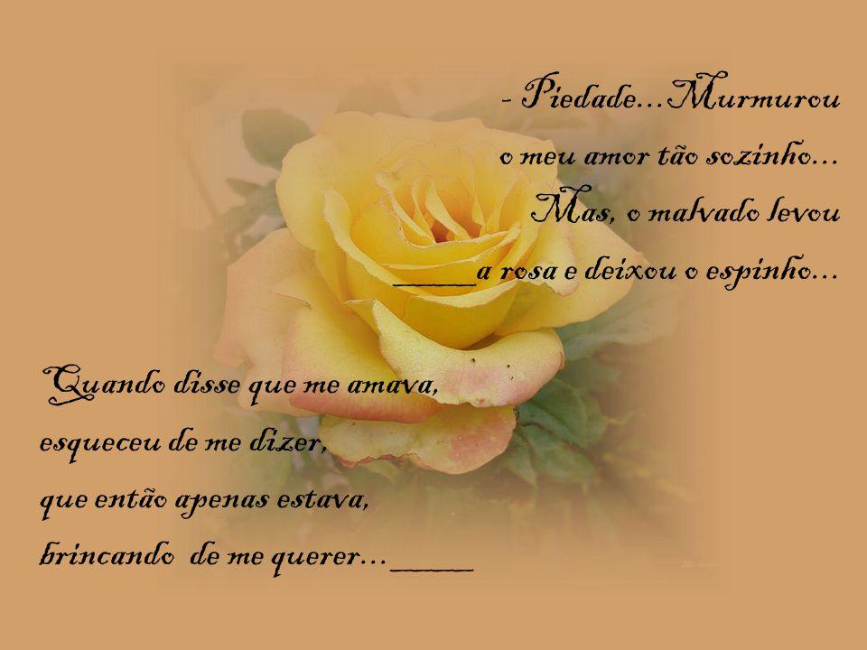 - Piedade...Murmurou o meu amor tão sozinho... Mas, o malvado levou. ____a rosa e deixou o espinho...
