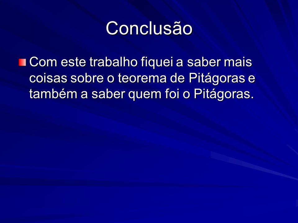 Conclusão Com este trabalho fiquei a saber mais coisas sobre o teorema de Pitágoras e também a saber quem foi o Pitágoras.