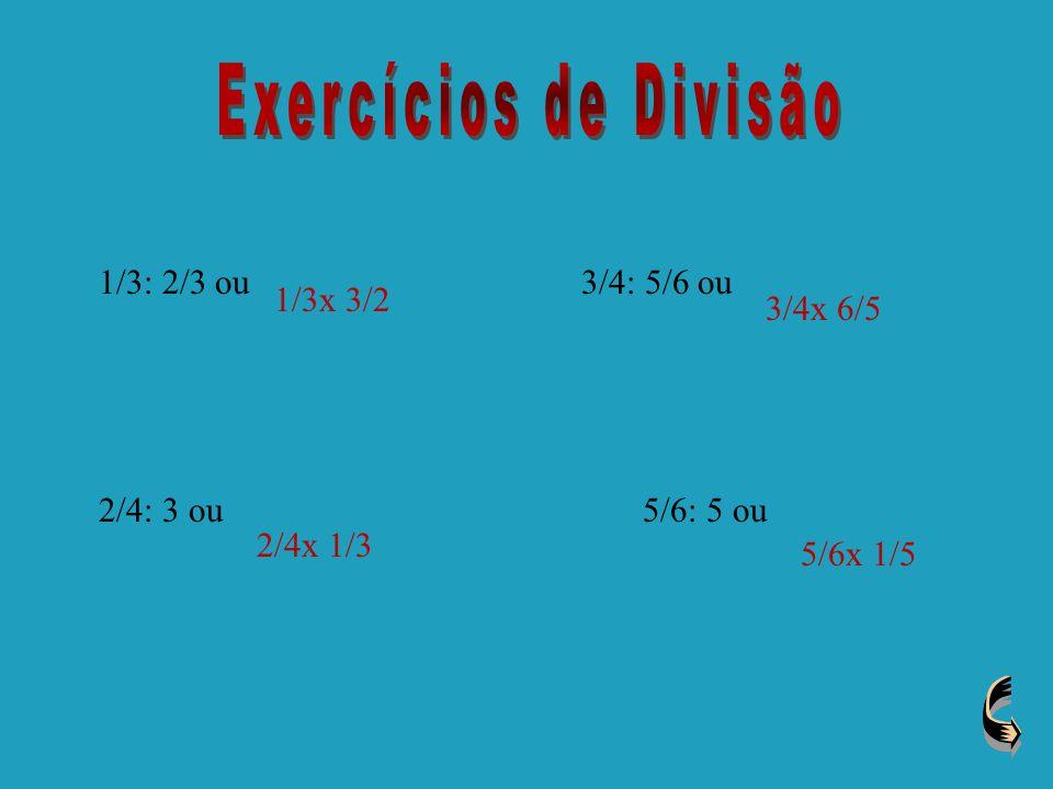 Exercícios de Divisão 1/3: 2/3 ou 3/4: 5/6 ou 1/3x 3/2 3/4x 6/5