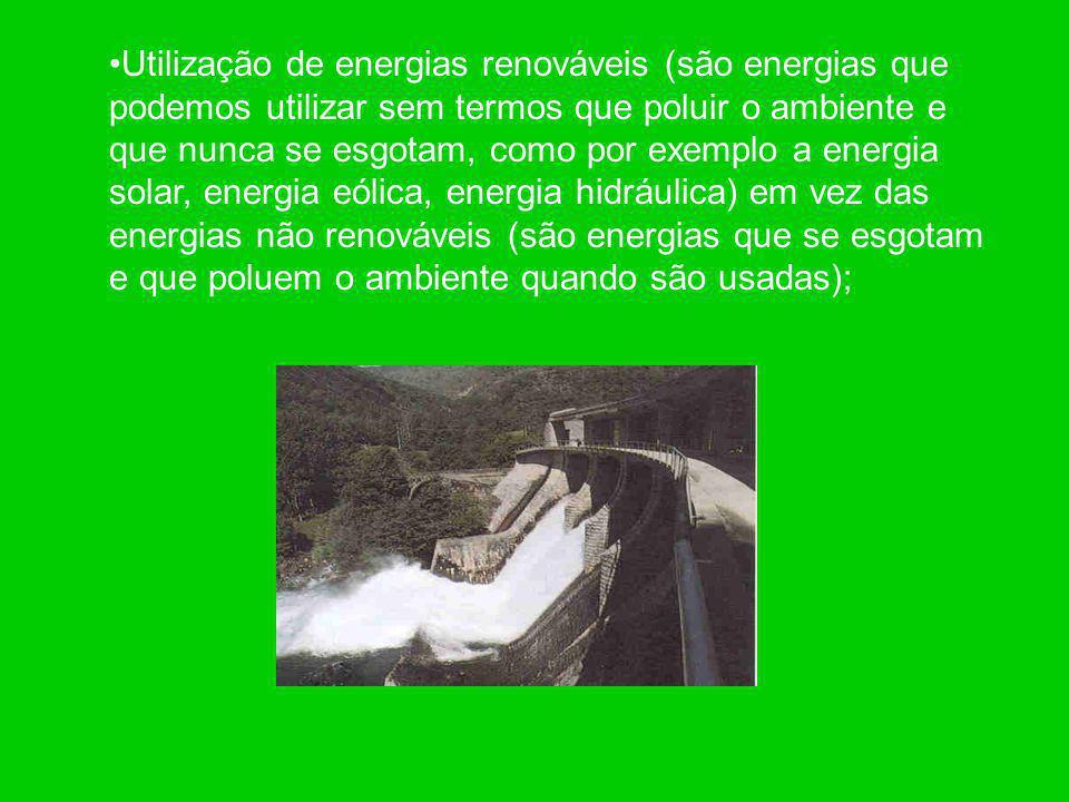 Utilização de energias renováveis (são energias que podemos utilizar sem termos que poluir o ambiente e que nunca se esgotam, como por exemplo a energia solar, energia eólica, energia hidráulica) em vez das energias não renováveis (são energias que se esgotam e que poluem o ambiente quando são usadas);