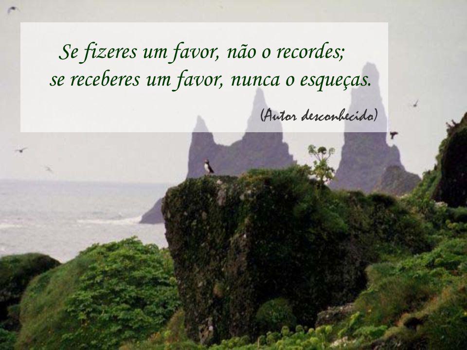 Se fizeres um favor, não o recordes; se receberes um favor, nunca o esqueças.