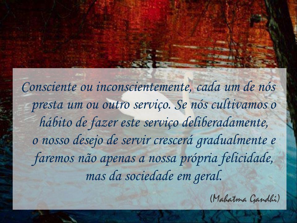 Consciente ou inconscientemente, cada um de nós presta um ou outro serviço. Se nós cultivamos o hábito de fazer este serviço deliberadamente, o nosso desejo de servir crescerá gradualmente e faremos não apenas a nossa própria felicidade, mas da sociedade em geral.