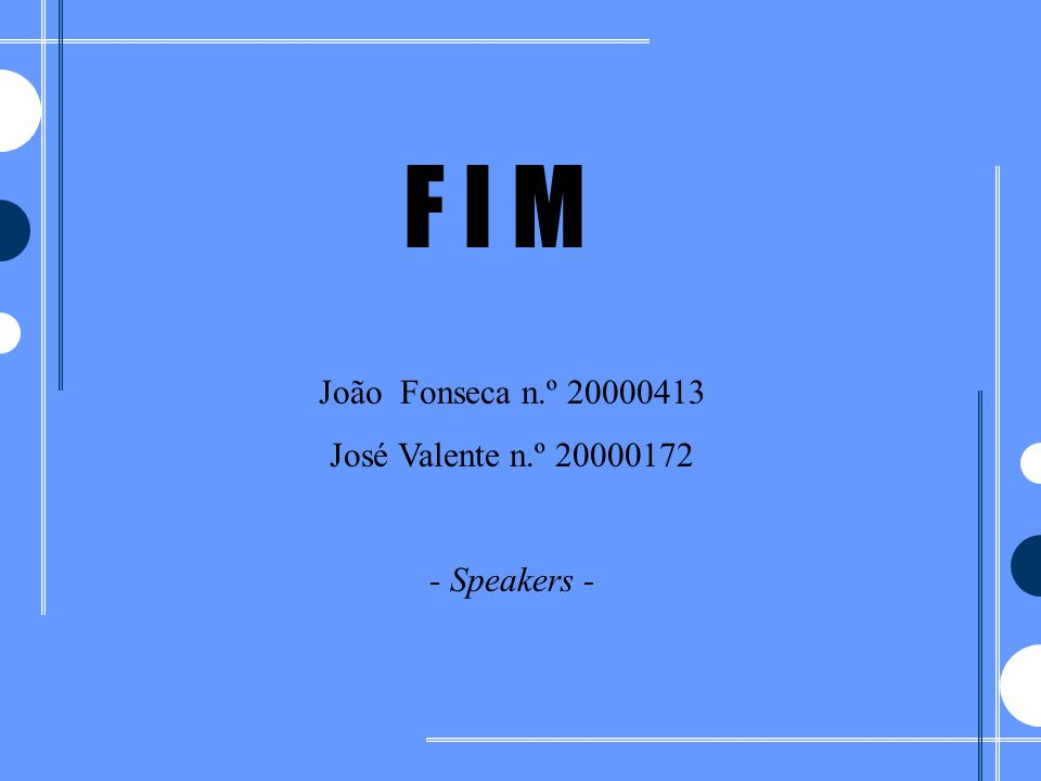 F I M João Fonseca n.º 20000413 José Valente n.º 20000172 - Speakers -