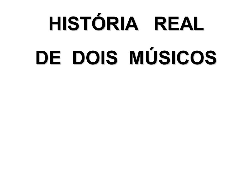 HISTÓRIA REAL DE DOIS MÚSICOS