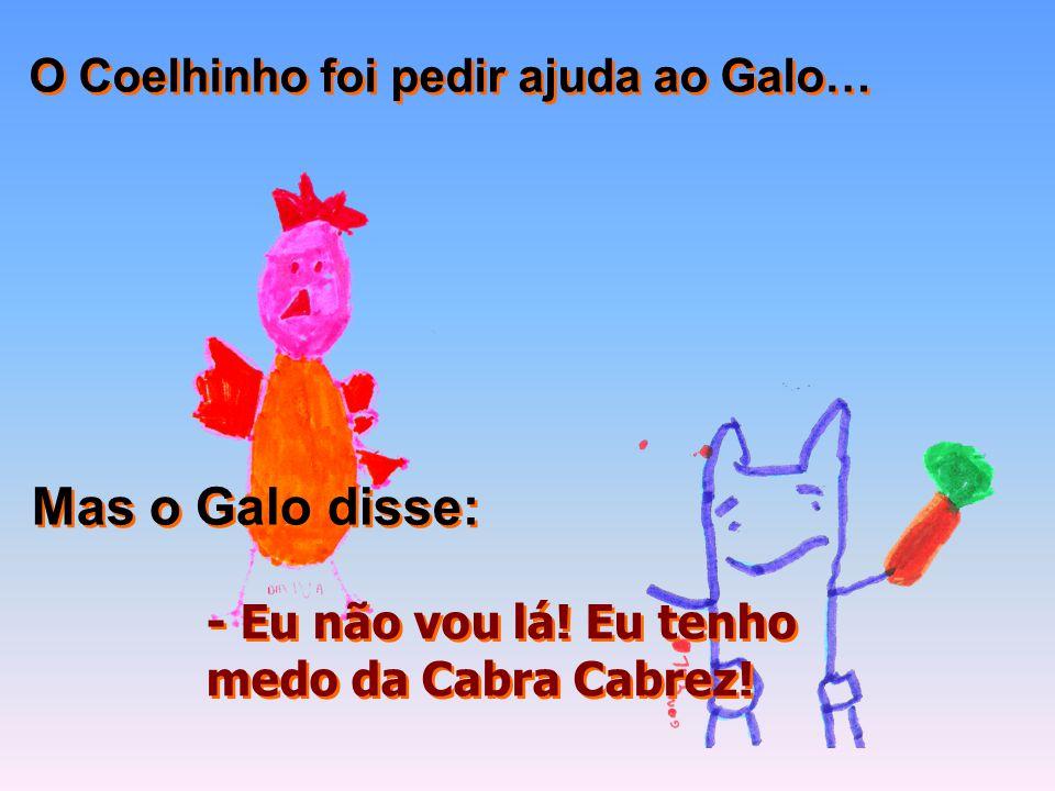 Mas o Galo disse: O Coelhinho foi pedir ajuda ao Galo…