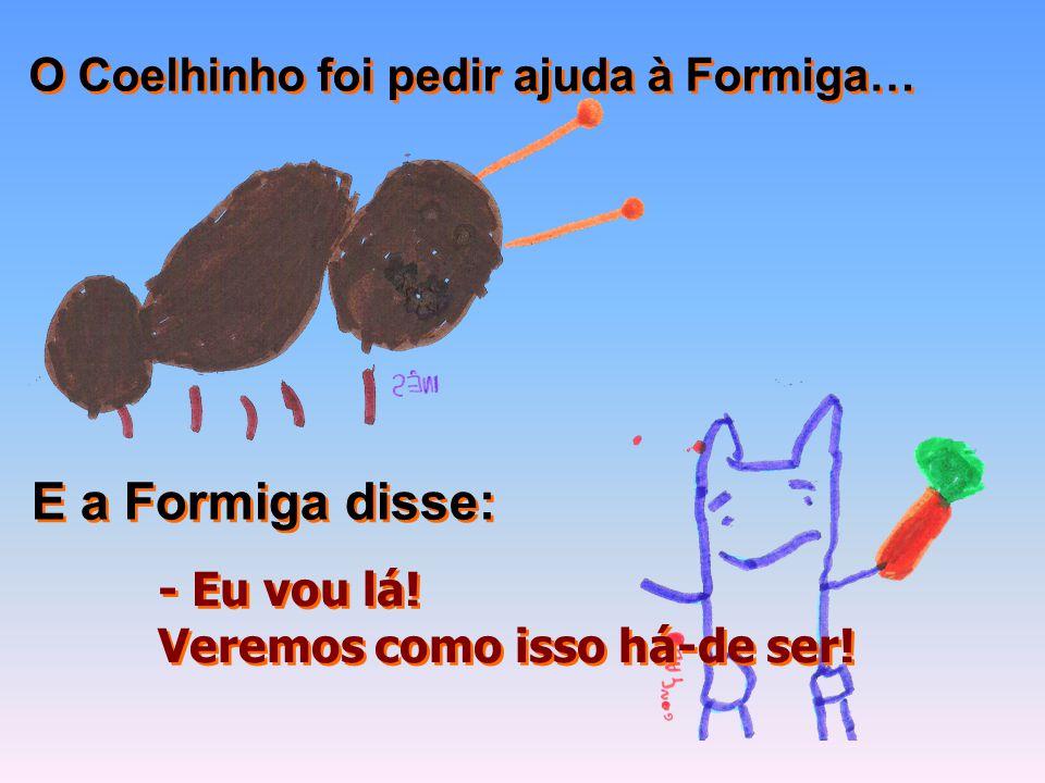 E a Formiga disse: O Coelhinho foi pedir ajuda à Formiga… - Eu vou lá!