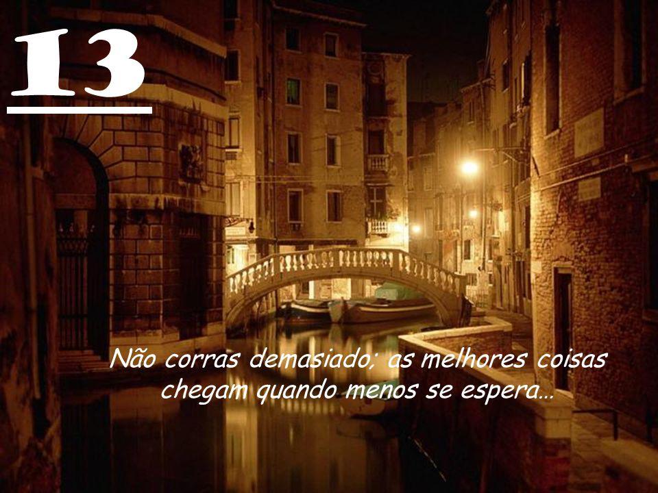 13 Não corras demasiado; as melhores coisas chegam quando menos se espera…