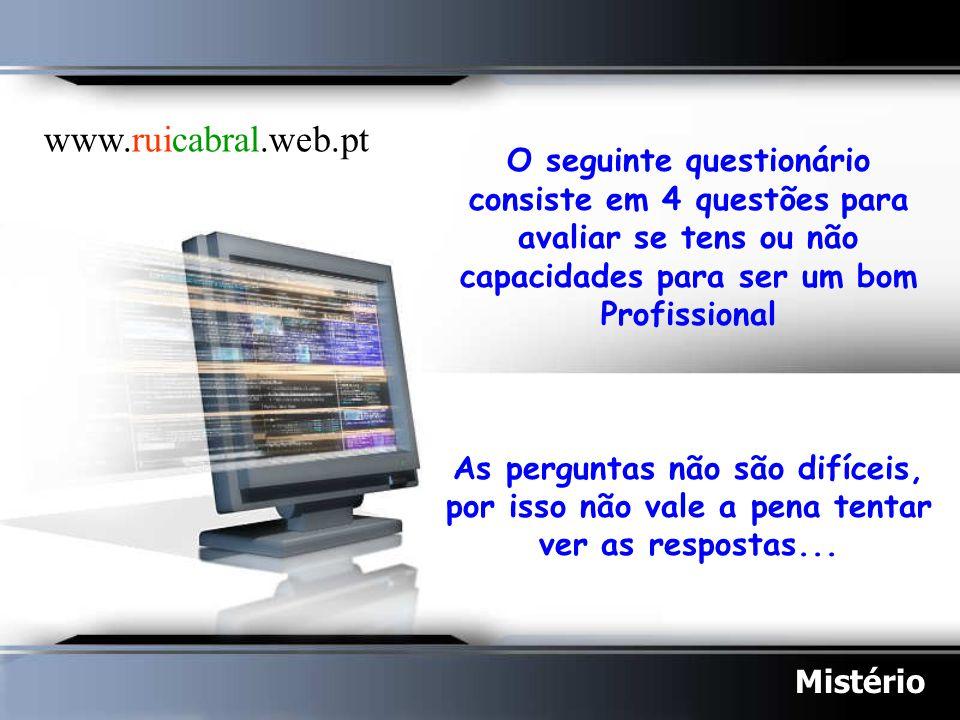 www.ruicabral.web.pt O seguinte questionário consiste em 4 questões para avaliar se tens ou não capacidades para ser um bom Profissional.