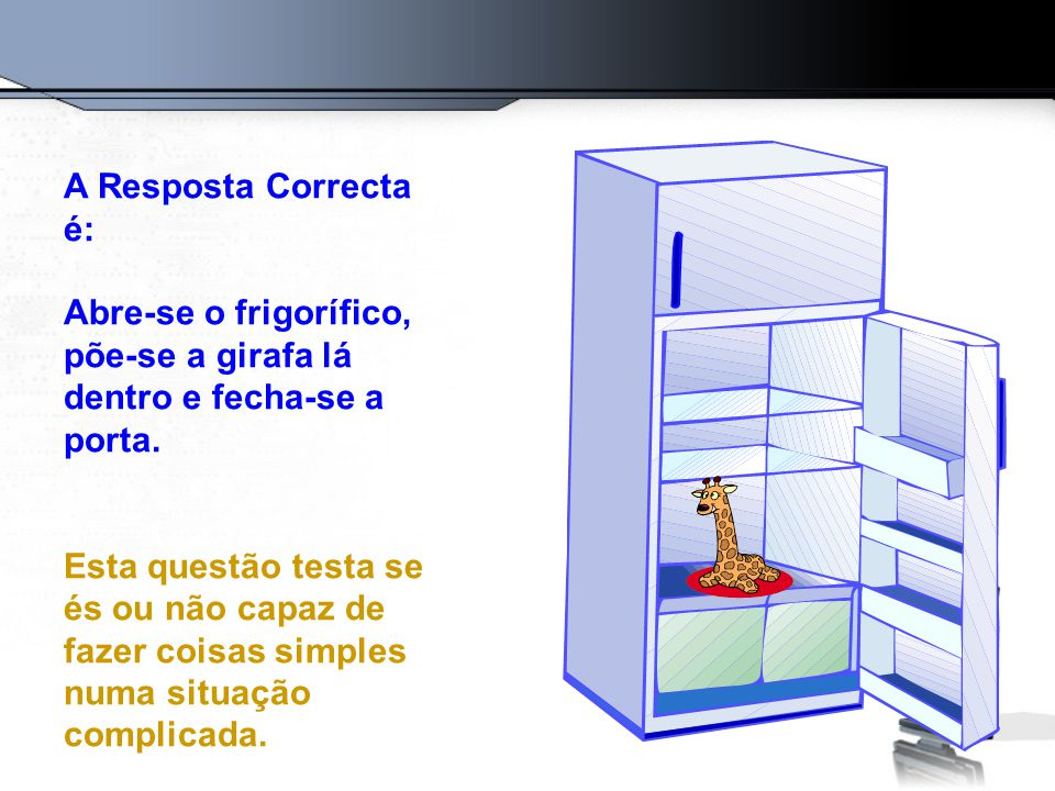 A Resposta Correcta é: Abre-se o frigorífico, põe-se a girafa lá dentro e fecha-se a porta.