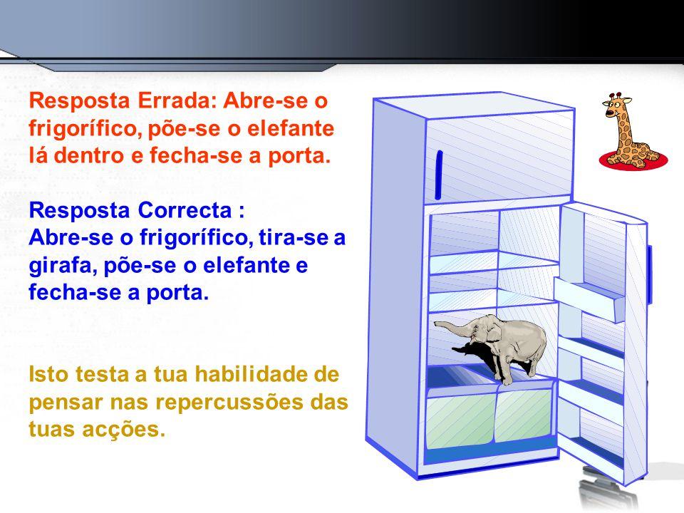 Resposta Errada: Abre-se o frigorífico, põe-se o elefante lá dentro e fecha-se a porta.