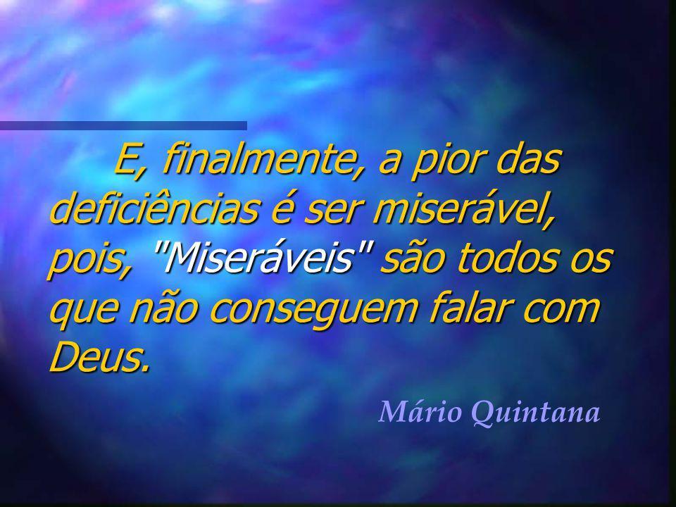 E, finalmente, a pior das deficiências é ser miserável, pois, Miseráveis são todos os que não conseguem falar com Deus.