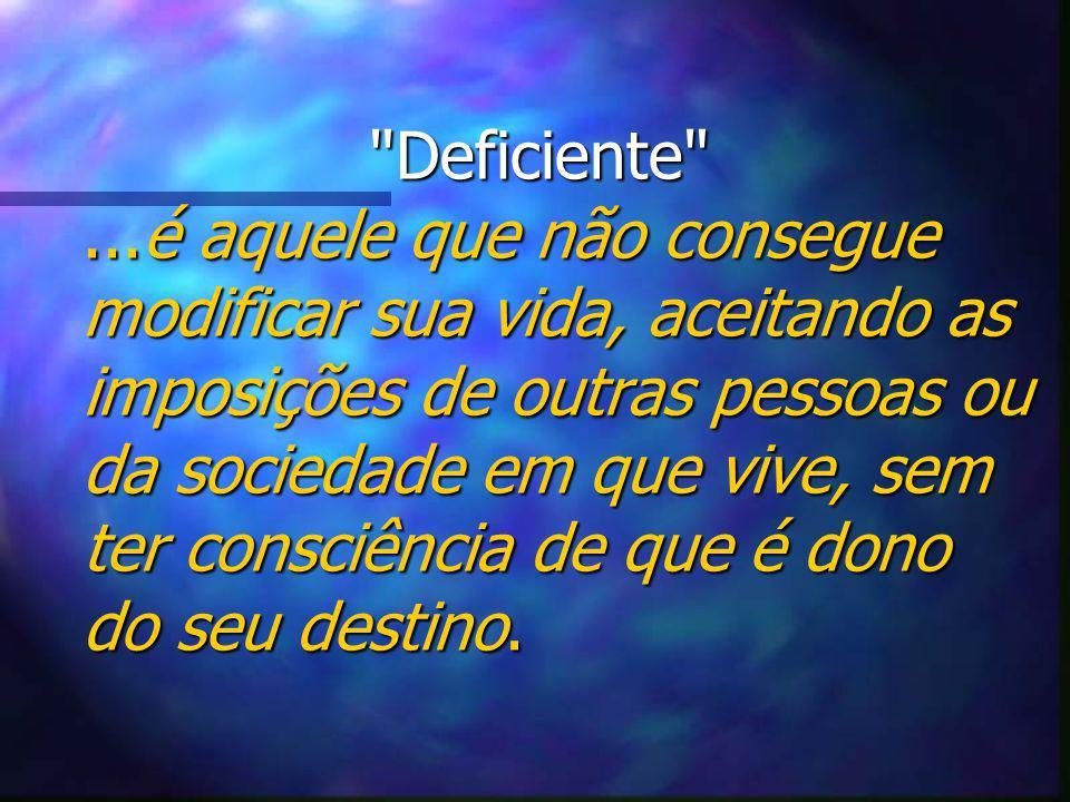 Deficiente ...é aquele que não consegue modificar sua vida, aceitando as imposições de outras pessoas ou da sociedade em que vive, sem ter consciência de que é dono do seu destino.