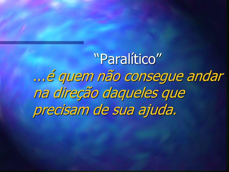 Paralítico ...é quem não consegue andar na direção daqueles que precisam de sua ajuda.