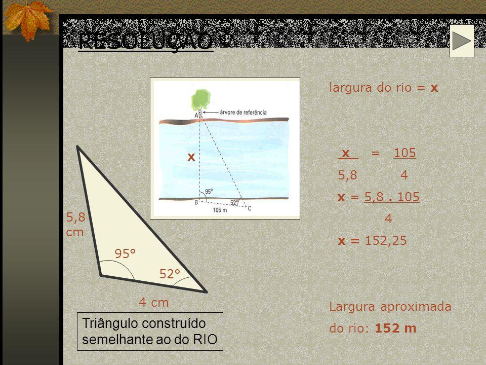RESOLUÇÃO Triângulo construído semelhante ao do RIO largura do rio = x
