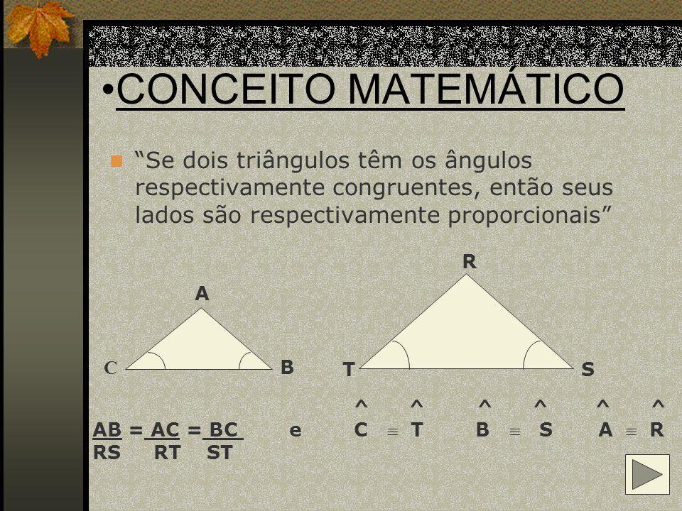 CONCEITO MATEMÁTICO Se dois triângulos têm os ângulos respectivamente congruentes, então seus lados são respectivamente proporcionais
