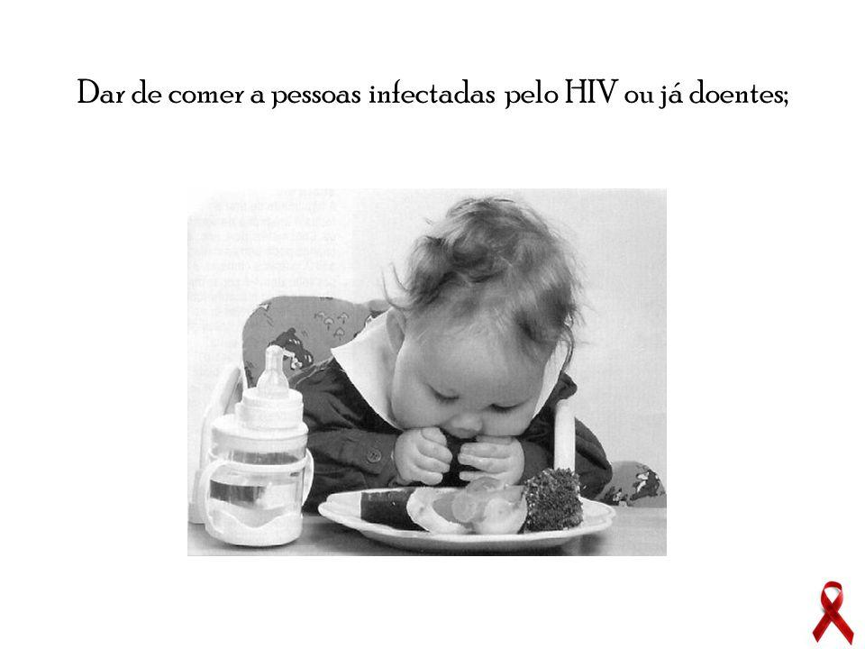 Dar de comer a pessoas infectadas pelo HIV ou já doentes;