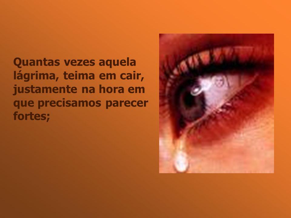 Quantas vezes aquela lágrima, teima em cair, justamente na hora em que precisamos parecer fortes;