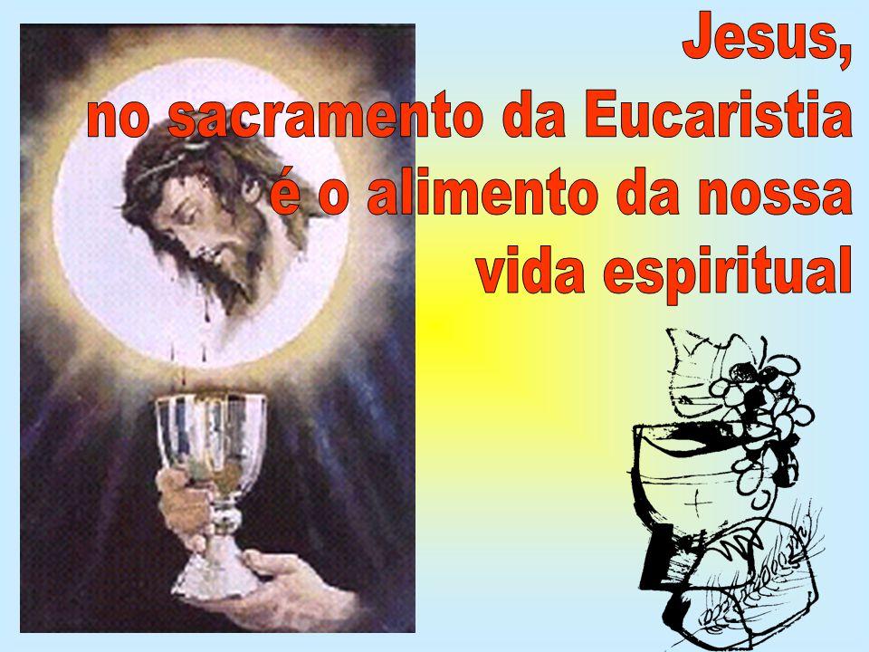 Jesus, no sacramento da Eucaristia é o alimento da nossa vida espiritual