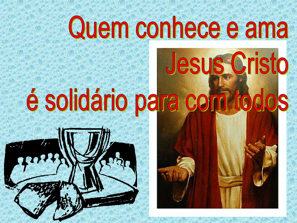 Quem conhece e ama Jesus Cristo é solidário para com todos