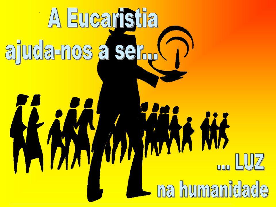 A Eucaristia ajuda-nos a ser... ... LUZ na humanidade