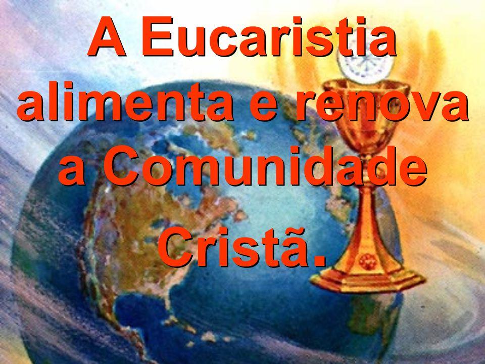 A Eucaristia alimenta e renova a Comunidade Cristã.