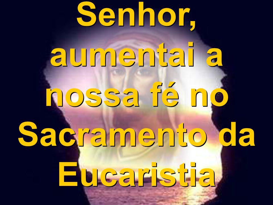 Senhor, aumentai a nossa fé no Sacramento da Eucaristia