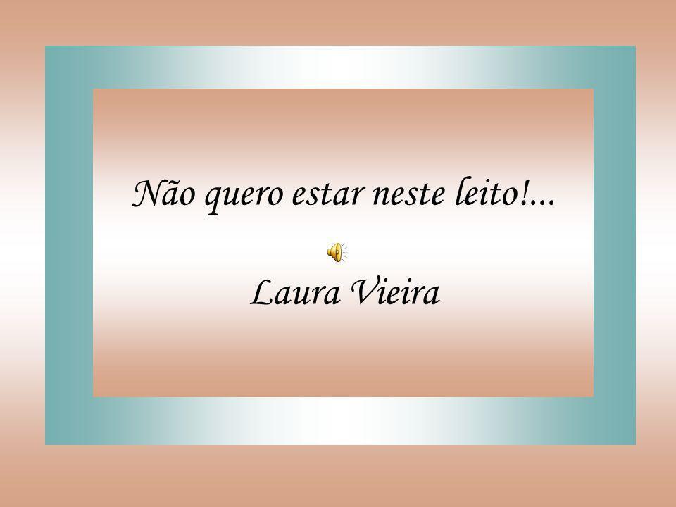 Não quero estar neste leito!... Laura Vieira