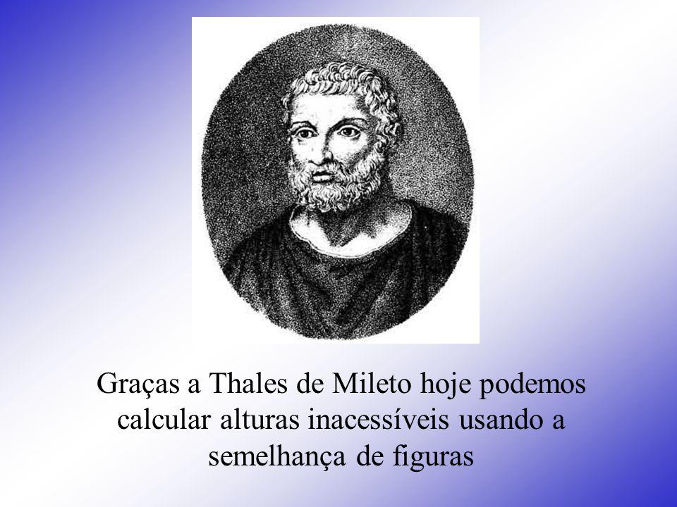 Graças a Thales de Mileto hoje podemos calcular alturas inacessíveis usando a semelhança de figuras