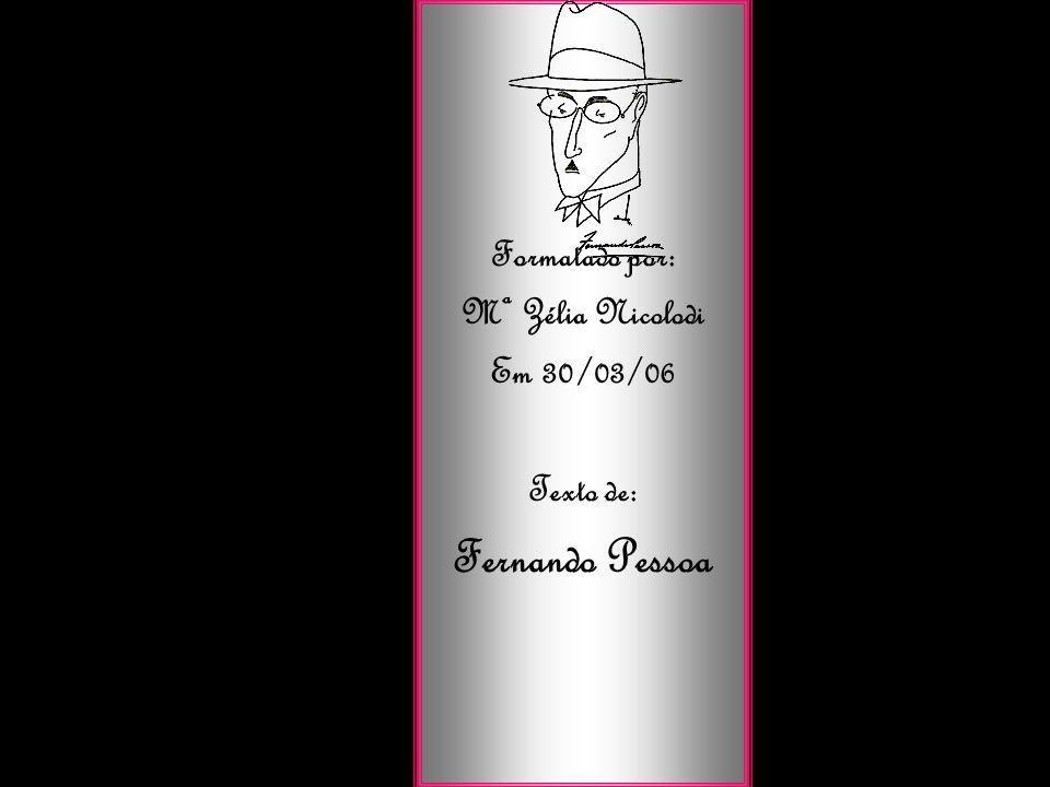 Formatado por: Mª Zélia Nicolodi Em 30/03/06 Texto de: Fernando Pessoa