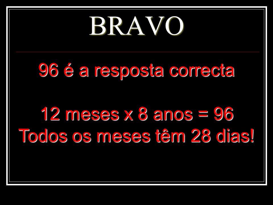 BRAVO 96 é a resposta correcta 12 meses x 8 anos = 96