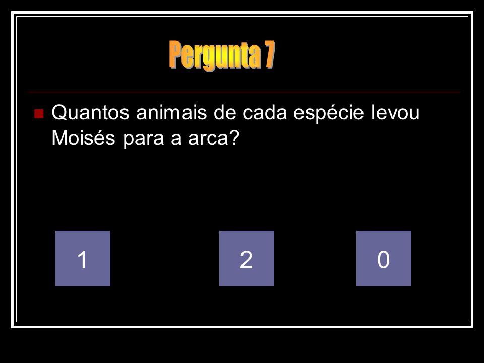 Pergunta 7 Quantos animais de cada espécie levou Moisés para a arca 1 2