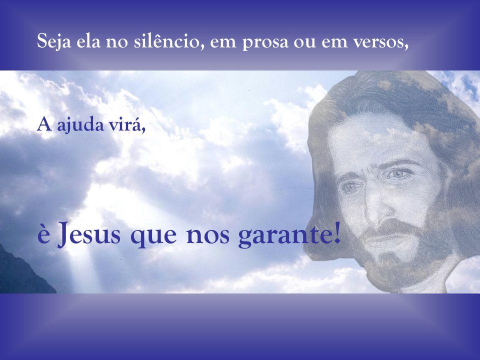 è Jesus que nos garante! Seja ela no silêncio, em prosa ou em versos,