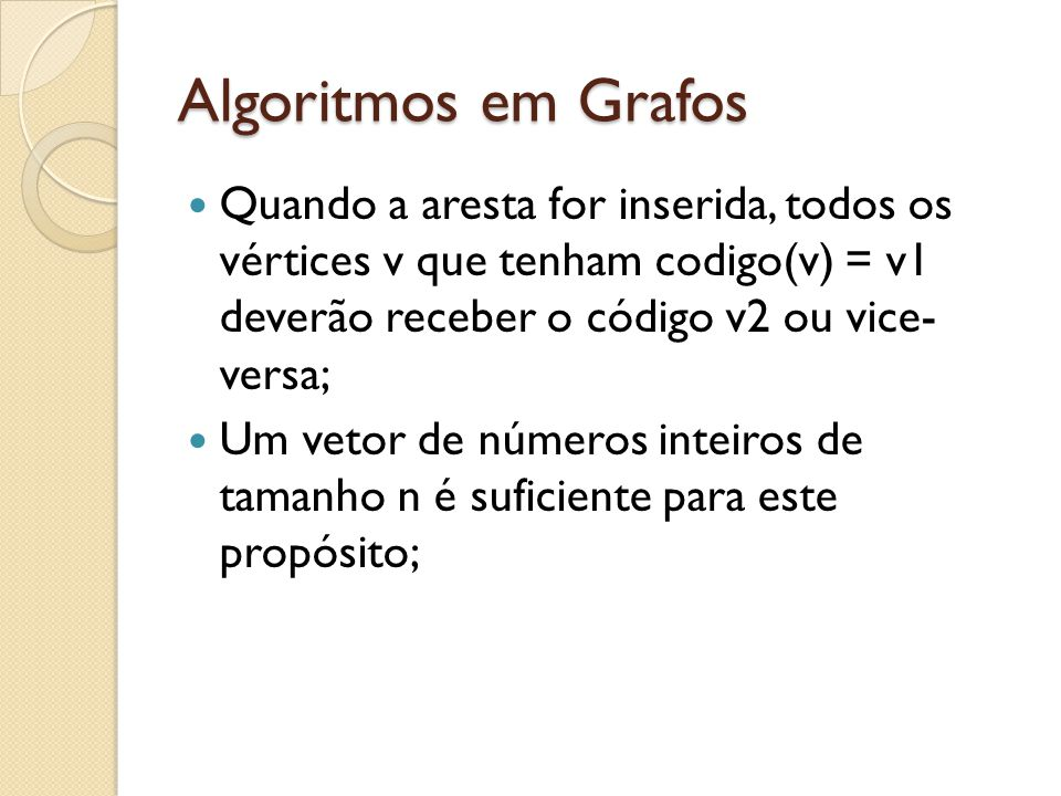 Algoritmos em Grafos Quando a aresta for inserida, todos os vértices v que tenham codigo(v) = v1 deverão receber o código v2 ou vice- versa;