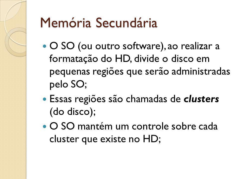 Memória Secundária O SO (ou outro software), ao realizar a formatação do HD, divide o disco em pequenas regiões que serão administradas pelo SO;