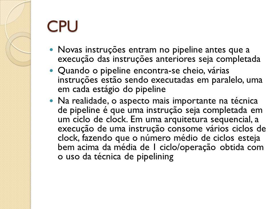 CPU Novas instruções entram no pipeline antes que a execução das instruções anteriores seja completada.