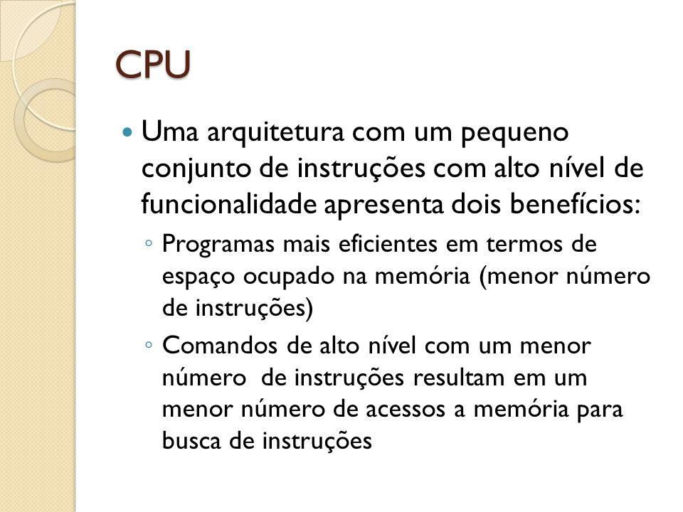 CPU Uma arquitetura com um pequeno conjunto de instruções com alto nível de funcionalidade apresenta dois benefícios: