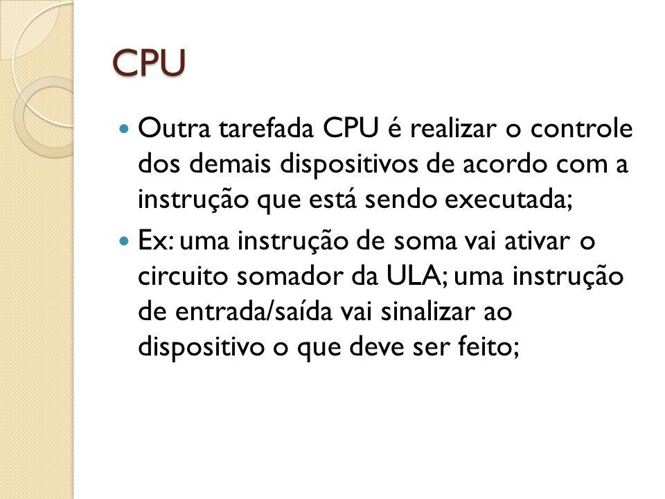 CPU Outra tarefada CPU é realizar o controle dos demais dispositivos de acordo com a instrução que está sendo executada;