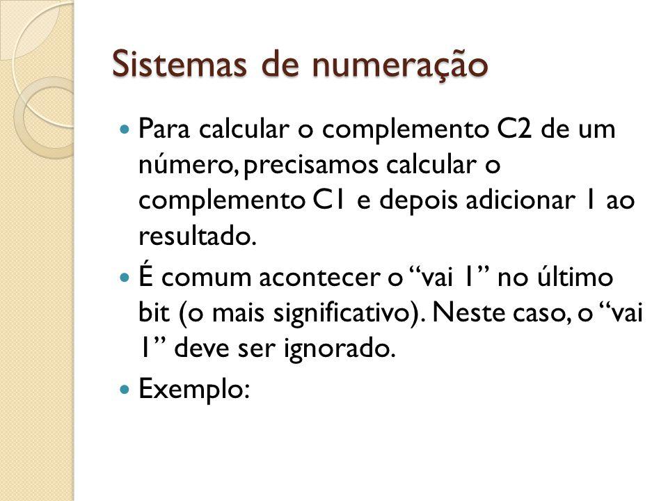Sistemas de numeração Para calcular o complemento C2 de um número, precisamos calcular o complemento C1 e depois adicionar 1 ao resultado.