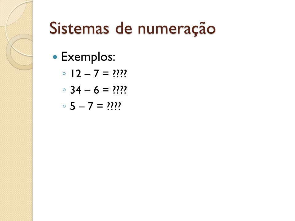 Sistemas de numeração Exemplos: 12 – 7 = 34 – 6 =